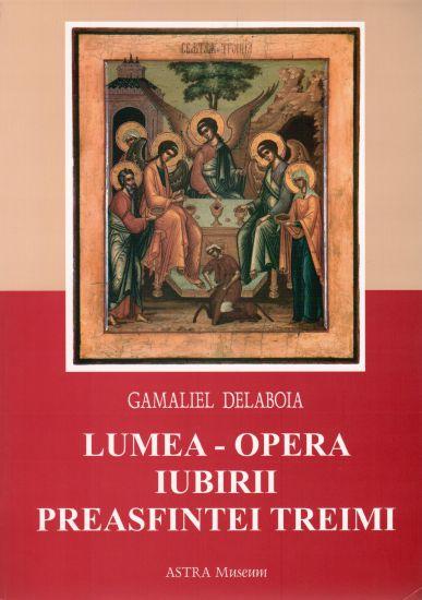 Lumea - opera iubirii Preasfintei Treimi  - Gamaliel Delaboia (CARTE)