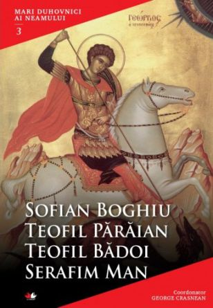 Mari duhovnici ai neamului VOL. 3: Sofian Boghiu, Teofil Părăian, Teofil Bădoi, Serafim Man