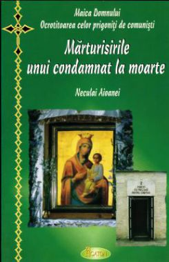 Marturisirile unui condamnat la moarte  Maica Domnului, ocrotitoarea celor prigoniţi de comunişti - Neculai Aioanei (CARTE)