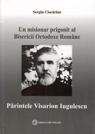 Un misionar prigonit al Bisericii Ortodoxe Române: Părintele Visarion Iugulescu - Sergiu Ciocârlan (CARTE)