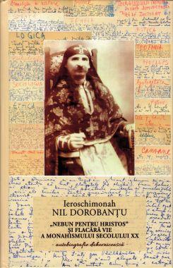 Ieroschimonahul Nil Dorobantu - nebun pentru Hristos si flacara vie a monahismului secolului XX - Autobiografie duhovnicească (1R)