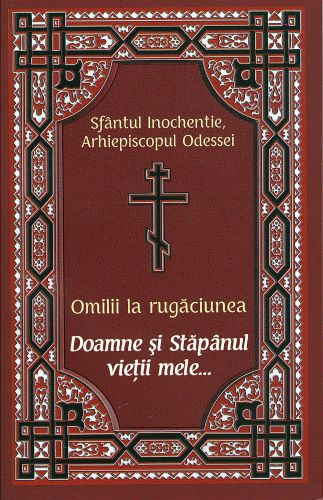 Omilii la rugăciunea: Doamne și Stăpânul vieții mele... -  Sfantul Inochentie Arhiepiscopul Odessei (CARTE)