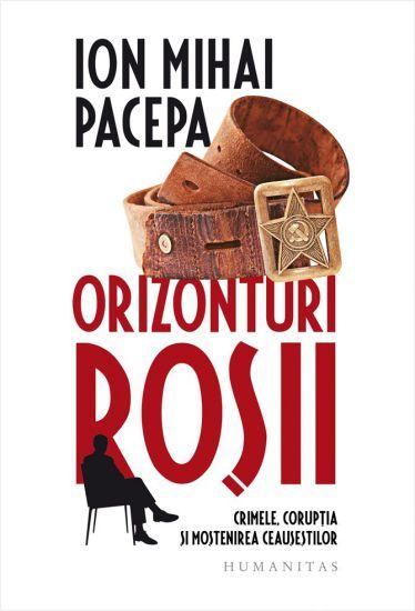 Orizonturi roșii. Crimele, corupția și moștenirea Ceaușeștilor - Ion Mihai Pacepa (CARTE)