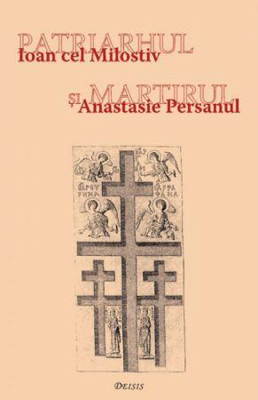Patriarhul şi martirul - Ioan cel Milostiv şi Anastasie Persanul  - Ioan I. Ica jr. (CARTE)