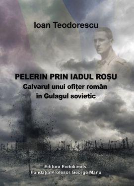 ¤ Pelerin prin iadul rosu. Calvarul unui ofiţer român în Gulagul sovietic