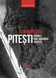 Piteşti: cronica unei sinucideri asistate - Alin Muresan (CĂRTI)