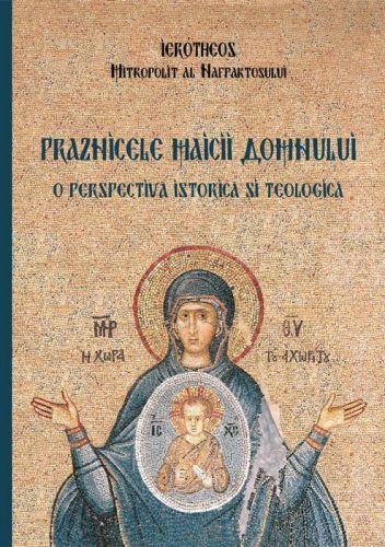 Praznicele Maicii Domnului   - Mitropolit Hierotheos Vlachos (CARTE)