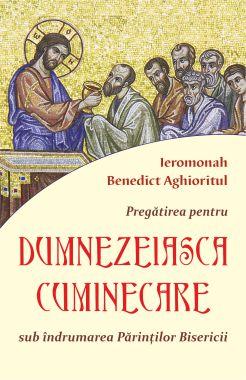 Pregătirea pentru Dumnezeiasca Cuminicare sub îndrumarea Părinților Bisericii - Ieromonah Benedict Aghioritul (CĂRTI)