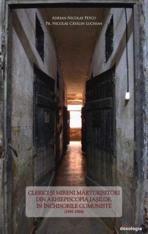 Clerici şi mireni mărturisitori din Arhiepiscopia Iaşilor, în închisorile comuniste - Nicolae Adrian Petcu (CARTE)