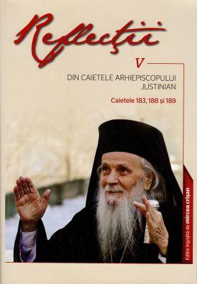 Reflecţii V. Din caietele Arhiepiscopului Justinian. Caietele 183, 188 si 189  - Arhiep. Justinian Chira (CARTE)