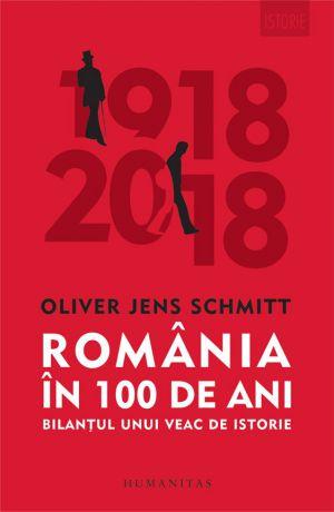 România în 100 de ani. Bilanțul unui veac de istorie (1918-2018) - Oliver Jens Schmitt (CARTE)
