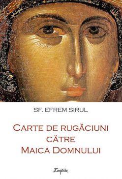 Carte de rugăciuni către Maica Domnului - Sfantul Efrem Sirul (CARTE)