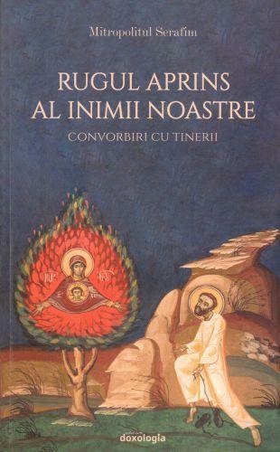Rugul aprins al inimii noastre - Mitropolitul Serafim Joanta (CARTE)
