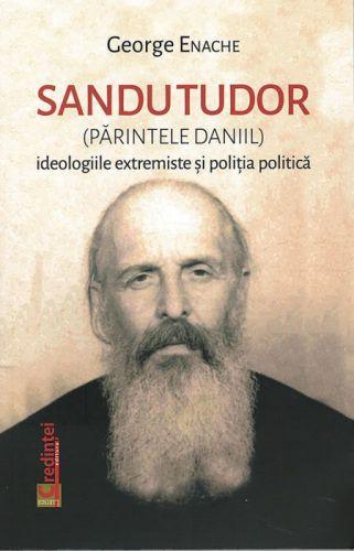 ¤ Sandu Tudor (Părintele Daniil) - ideologiile extremiste şi poliţia politică