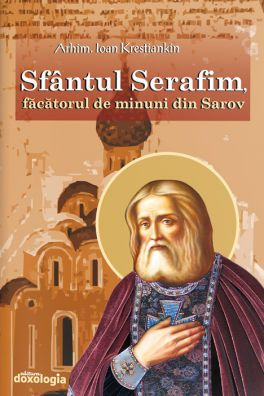 Sfântul Serafim, făcătorul de minuni din Sarov - Arhim. Ioan Krestiankin (CARTE)