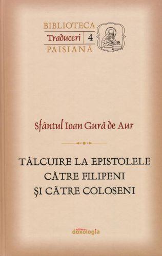 Tâlcuire la Epistolele către Filipeni și către Coloseni  - Sfantul Ioan Gura de Aur (Hrisostomul) (CARTE)