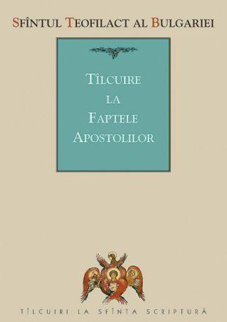 Tâlcuire la Faptele Apostolilor - Sfantul Teofilact al Bulgariei (CARTE)