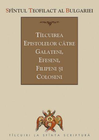 Tâlcuirea Epistolelor către Galateni, Efeseni, Filipeni și Coloseni - Sfantul Teofilact al Bulgariei (CARTE)
