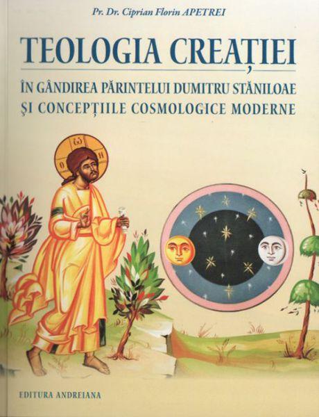 Teologia creaţiei în gândirea părintelui Dumitru Stăniloae şi concepţiile cosmologice moderne - Pr. Ciprian Florin Apetrei (CARTE)