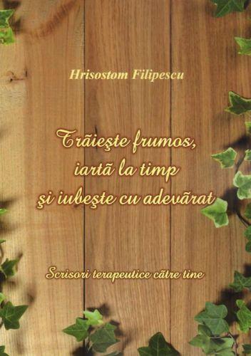 Trăieşte frumos, iartă la timp şi iubeşte cu adevărat - ierom. Hrisostom Filipescu (CARTE)