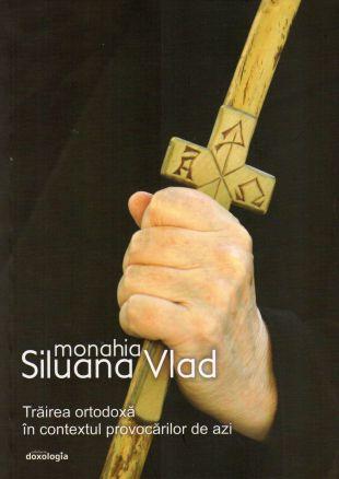 Trăirea ortodoxă în contextul provocărilor de astăzi - Monahia Siluana Vlad (CARTE)