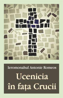 Ucenicia în fața Crucii - Ierom. Antonie Romeos (CARTE)