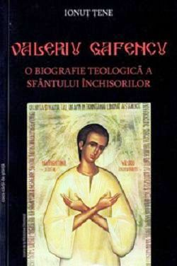 Valeriu Gafencu. O biografie teologica a Sfantului Inchisorilor - Ionut Tene (CARTE)