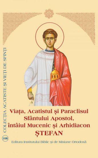 Viaţa, Acatistul și Paraclisul Sfântului Apostol, întâiul Mucenic şi Arhidiacon Ştefan