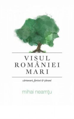 ¤ Visul României Mari. Cărturari, farisei și tărani