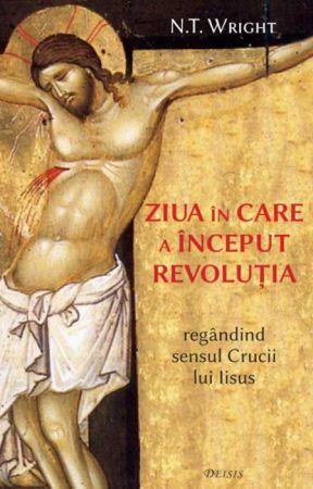 Ziua în care a început revoluţia: regândind sensul Crucii lui Iisus - Nicholas Thomas Wright (CARTE)