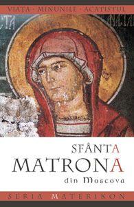 Sfanta Matrona din Moscova. Viata, minunile, acatistul - Seria Materikon