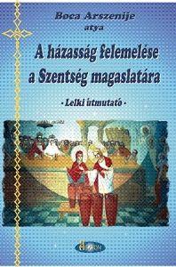 A hazassag felemelese a Szentseg magaslatara - Ridicarea casatoriei la inaltimea de Taina - in lb. maghiara - Pr. Arsenie Boca (CARTE)