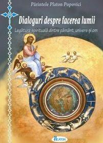 Dialoguri despre facerea lumii. Legatura spirituala dintre pamant, univers si om - Pr. Platon popovici (CARTE)