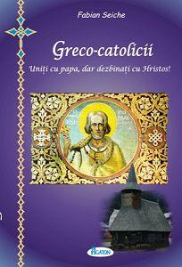 Greco-catolicii. Uniti cu papa, dar dezbinati cu Hristos. Uniti cu Roma, dar dezbinati cu Romania - Fabian Seiche (CARTE)