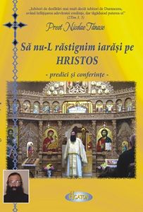 Sa nu-L rastignim iarasi pe Hristos - predici si conferinte - Pr. Nicolae Tanase (CARTE)