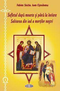 Sufletul dupa moarte si pina la inviere. Salvarea din iad a mortilor nostri - Fabian Seiche, Ioan Cismileanu (CARTE)