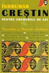 Indrumar Crestin pentru vremurile de azi. Convorbiri cu Parintele Ambrozie (vol.2)