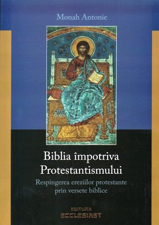 Biblia impotriva protestantismului - Respingerea ereziilor protestante prin versete biblice