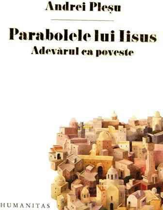 Parabolele lui Iisus - Adevarul ca poveste - Andrei Pleşu (CARTE)